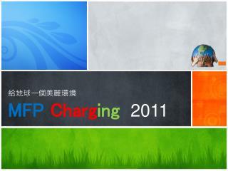 給地球一個美麗環境 MFP Charg ing   201 1