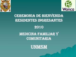 CEREMONIA DE BIENVENIDA  RESIDENTES INGRESANTES 2010 MEDICINA FAMILIAR Y COMUNITARIA UNMSM