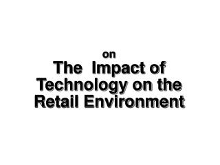 on The  Impact of Technology on the Retail Environment