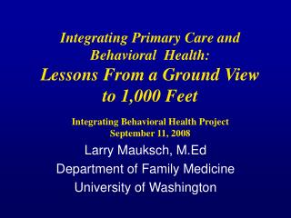 Integrating Primary Care and Behavioral  Health:  Lessons From a Ground View  to 1,000 Feet   Integrating Behavioral Hea