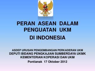 PERAN  ASEAN  DALAM PENGUATAN  UKM   DI INDONESIA ASDEP URUSAN PENGEMBANGAN PERKADERAN UKM