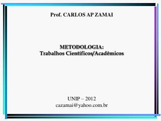 Prof. CARLOS AP ZAMAI METODOLOGIA: Trabalhos Científicos/Acadêmicos UNIP – 2012