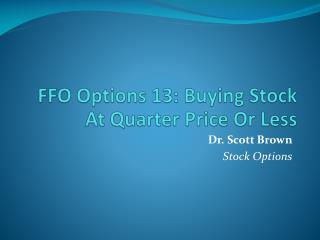 FFO Options 13: Buying Stock At Quarter Price Or Less