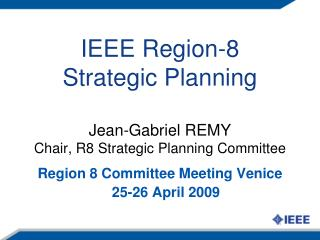 IEEE Region-8 Strategic Planning Jean-Gabriel REMY Chair, R8 Strategic Planning Committee