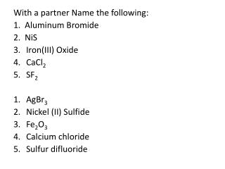 With a partner Name the following: 1.  Aluminum Bromide 2.   NiS Iron(III ) Oxide CaCl 2 SF 2