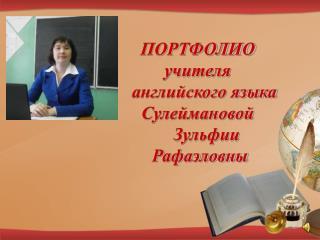 ПОРТФОЛИО учителя     английского языка Сулеймановой      Зульфии  Рафаэловны