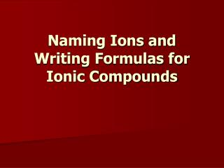 Naming Ions and Writing Formulas for Ionic Compounds