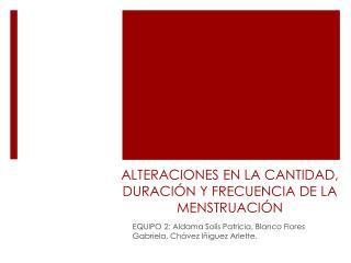 ALTERACIONES EN LA CANTIDAD, DURACIÓN Y FRECUENCIA DE LA MENSTRUACIÓN