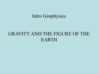 Intro Geophysics GRAVITY AND THE FIGURE OF THE EARTH