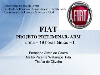 FIAT PROJETO PRELIMINAR- ARM Turma – 19 horas Grupo – I Fernando Alves de Castro