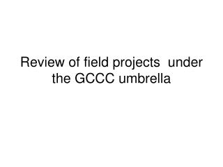 Review of field projects  under the GCCC umbrella