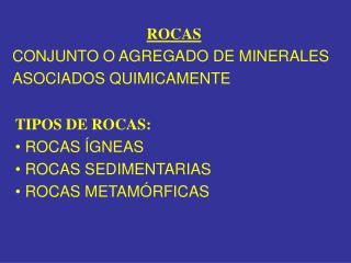 TIPOS DE ROCAS: • ROCAS ÍGNEAS • ROCAS SEDIMENTARIAS • ROCAS METAMÓRFICAS