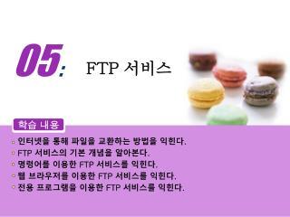 인터넷을 통해 파일을 교환하는 방법을 익힌다 . FTP  서비스의 기본 개념을 알아본다 . 명령어를 이용한  FTP  서비스를 익힌다 .