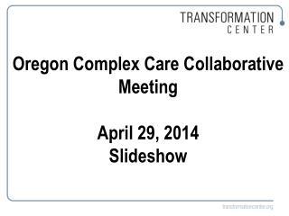 Oregon Complex Care Collaborative Meeting April 29, 2014 Slideshow