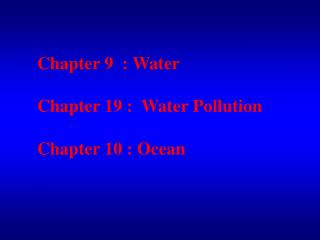Chapter 9  : Water Chapter 19 :  Water Pollution Chapter 10 : Ocean