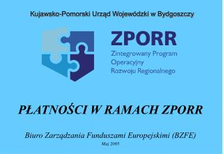 PŁATNOŚCI W RAMACH ZPORR Biuro Zarządzania Funduszami Europejskimi (BZFE) Maj 2005