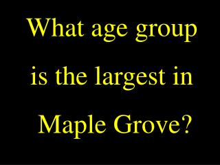 What age group  is the largest in  Maple Grove?