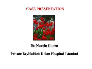 CASE PRESENTATION Dr. Nurçin Çimen Private Beylikdüzü Kolan Hospital-İstanbul