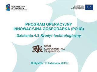 PROGRAM OPERACYJNY  INNOWACYJNA GOSPODARKA (PO IG) Działanie 4.3  Kredyt technologiczny