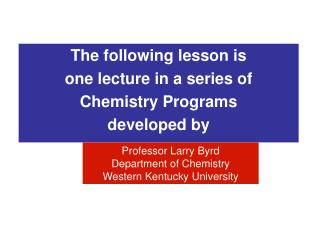 The following lesson is  one lecture in a series of  Chemistry Programs  developed by
