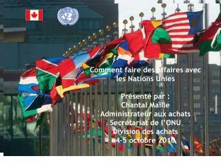 Comment faire des affaires avec les Nations Unies Présenté par:  Chantal Maille