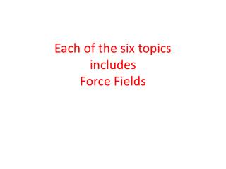 Each of the six topics  includes  Force Fields