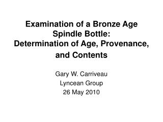 Examination of a Bronze Age  Spindle Bottle: Determination of Age, Provenance,  and Contents