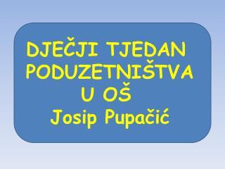 DJEČJI TJEDAN  PODUZETNIŠTVA U OŠ  Josip Pupačić