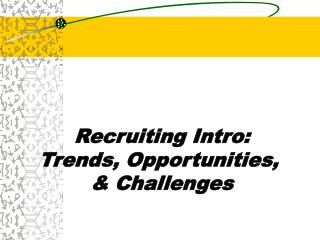 Recruiting Intro: Trends, Opportunities,  & Challenges