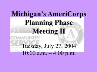 Michigan's AmeriCorps  Planning Phase  Meeting II Tuesday, July 27, 2004 10:00 a.m. – 4:00 p.m.