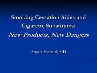 Smoking Cessation Aides and Cigarette Substitutes : New Products, New Dangers