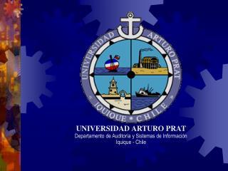 UNIVERSIDAD ARTURO PRAT Departamento de Auditoría y Sistemas de Información Iquique - Chile