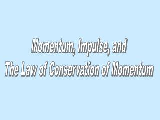 Momentum, Impulse, and The Law of Conservation of Momentum