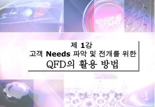제  1 강  고객  Needs  파악 및 전개를 위한 QFD 의 활용 방법