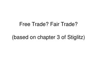 Free Trade? Fair Trade? (based on chapter 3 of Stiglitz)