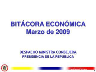 BITÁCORA ECONÓMICA Marzo de 2009 DESPACHO MINISTRA CONSEJERA PRESIDENCIA DE LA REPÚBLICA