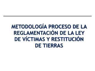 METODOLOGÍA PROCESO DE LA REGLAMENTACIÓN DE LA LEY DE VÍCTIMAS Y RESTITUCIÓN DE TIERRAS