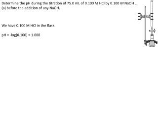 Determine the pH during the titration of 75.0 mL of 0.100  M HCl  by 0.100  M NaOH …