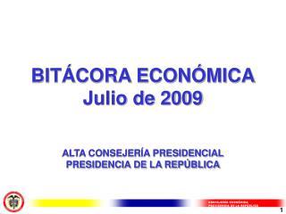 BITÁCORA ECONÓMICA Julio de 2009 ALTA CONSEJERÍA PRESIDENCIAL PRESIDENCIA DE LA REPÚBLICA