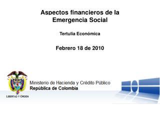 Aspectos financieros de la Emergencia Social Tertulia Económica Febrero 18 de 2010