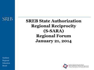 SREB State Authorization Regional Reciprocity  (S-SARA) Regional Forum January 21, 2014