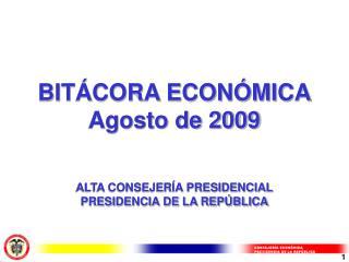 BITÁCORA ECONÓMICA Agosto de 2009 ALTA CONSEJERÍA PRESIDENCIAL PRESIDENCIA DE LA REPÚBLICA