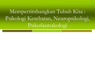 Mempertimbangkan Tubuh Kita : Psikologi Kesehatan, Neuropsikologi, Psikofarmakologi
