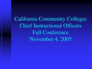 California Community Colleges Chief Instructional Officers Fall Conference November 4, 2005