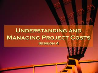 Understanding and Managing Project Costs Session 4