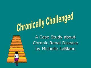 A Case Study about  Chronic Renal Disease  by Michelle LeBlanc