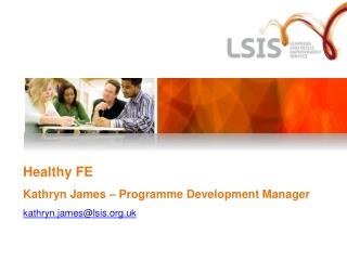 Healthy FE Kathryn James – Programme Development Manager kathryn.james@lsis.uk