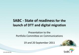 SABC - State of readiness  for the launch of DTT and digital migration Presentation to the