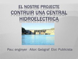 El NOSTRE PROJECTE  CONTRUIR UNA CENTRAL HIDROELECTRICA