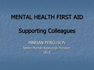 MENTAL HEALTH FIRST AID Supporting Colleagues